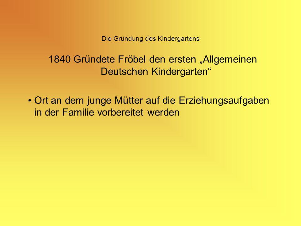 Die Gründung des Kindergartens 1840 Gründete Fröbel den ersten Allgemeinen Deutschen Kindergarten Ort an dem junge Mütter auf die Erziehungsaufgaben in der Familie vorbereitet werden