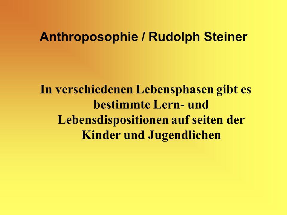 Anthroposophie / Rudolph Steiner In verschiedenen Lebensphasen gibt es bestimmte Lern- und Lebensdispositionen auf seiten der Kinder und Jugendlichen