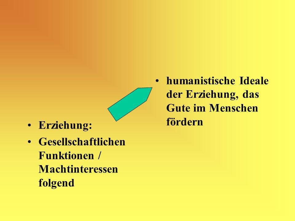 Erziehung: Gesellschaftlichen Funktionen / Machtinteressen folgend humanistische Ideale der Erziehung, das Gute im Menschen fördern