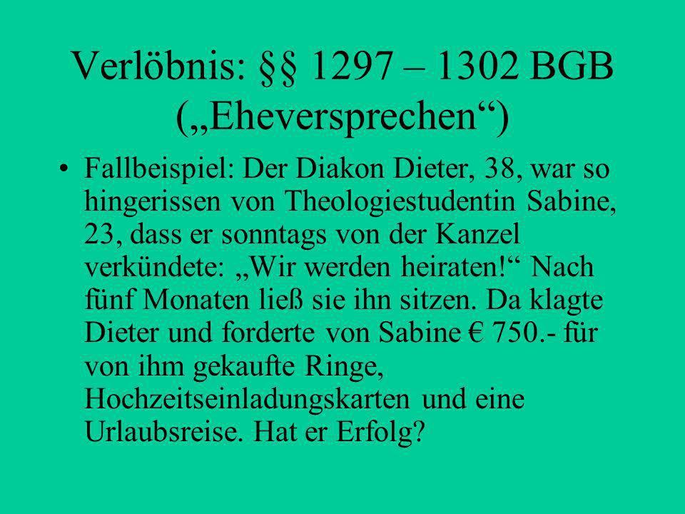 Verlöbnis: §§ 1297 – 1302 BGB (Eheversprechen) Fallbeispiel: Der Diakon Dieter, 38, war so hingerissen von Theologiestudentin Sabine, 23, dass er sonntags von der Kanzel verkündete: Wir werden heiraten.