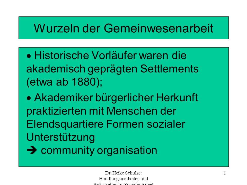 Dr. Heike Schulze: Handlungsmethoden und Selbstreflexion Sozialer Arbeit 1 Wurzeln der Gemeinwesenarbeit Historische Vorläufer waren die akademisch ge