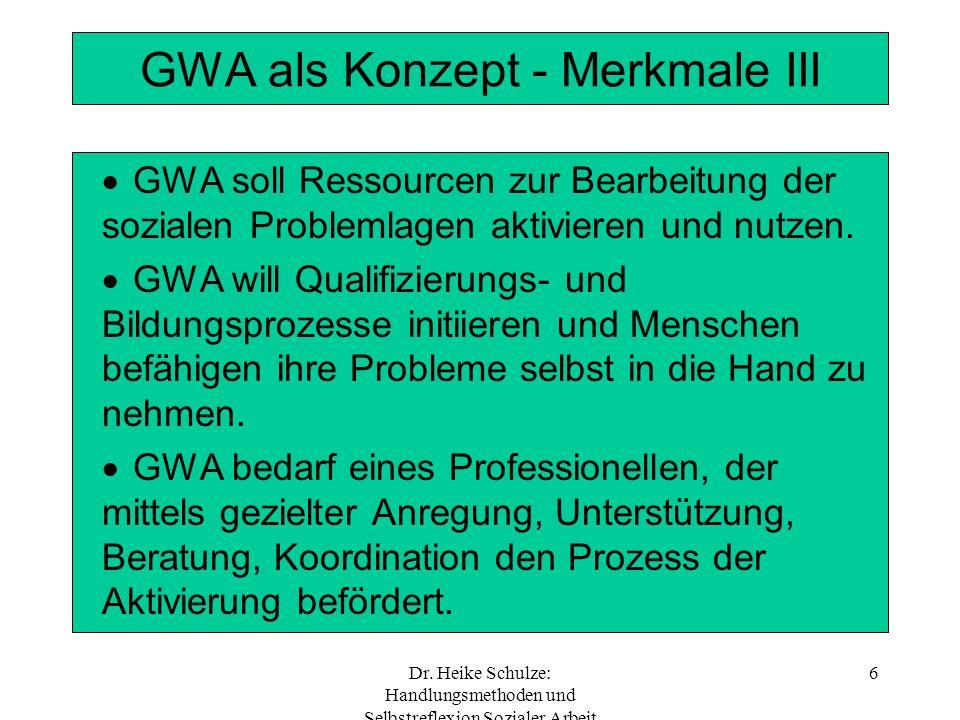 Dr. Heike Schulze: Handlungsmethoden und Selbstreflexion Sozialer Arbeit 6 GWA als Konzept - Merkmale III GWA soll Ressourcen zur Bearbeitung der sozi