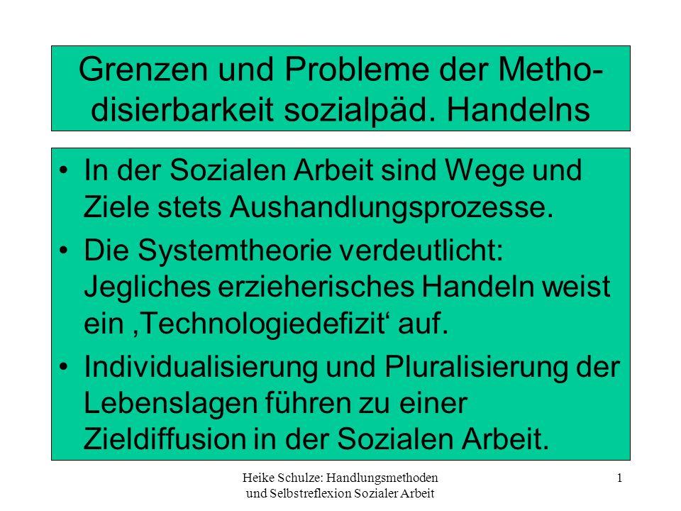 Heike Schulze: Handlungsmethoden und Selbstreflexion Sozialer Arbeit 1 Grenzen und Probleme der Metho- disierbarkeit sozialpäd. Handelns In der Sozial
