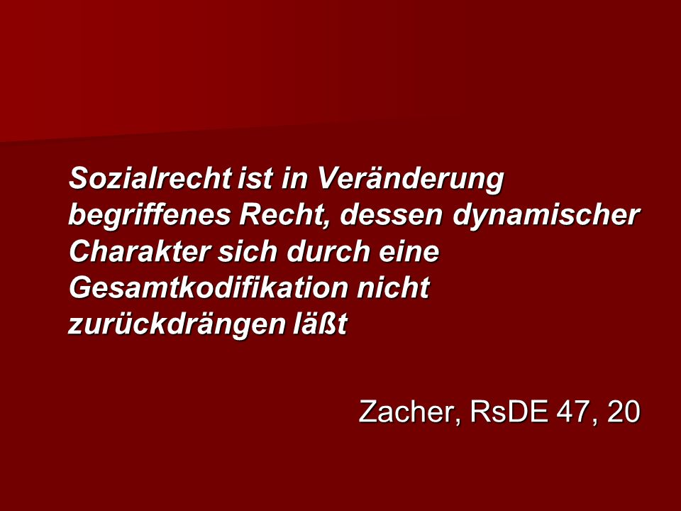 Sozialrecht ist in Veränderung begriffenes Recht, dessen dynamischer Charakter sich durch eine Gesamtkodifikation nicht zurückdrängen läßt Zacher, RsDE 47, 20