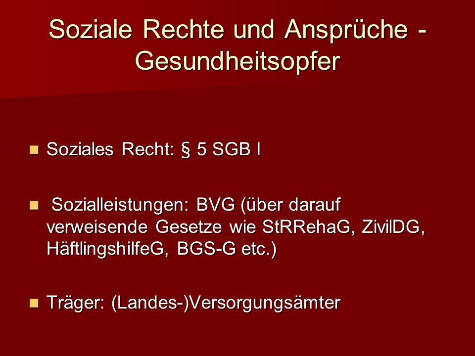 Soziale Rechte und Ansprüche - Gesundheitsopfer Soziales Recht: § 5 SGB I ozialleistungen: BVG (über darauf verweisende Gesetze wie StRRehaG, ZivilDG, HäftlingshilfeG, BGS-G etc.) Träger: (Landes-)Versorgungsämter