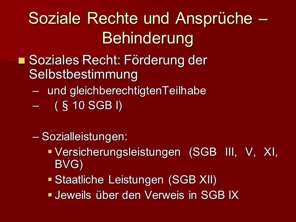 Soziale Rechte und Ansprüche – Behinderung Soziales Recht: Förderung der Selbstbestimmung –u–u–u–und gleichberechtigtenTeilhabe – ( § 10 SGB I) –S–S–S–Sozialleistungen: Versicherungsleistungen (SGB III, V, XI, BVG) Staatliche Leistungen (SGB XII) Jeweils über den Verweis in SGB IX
