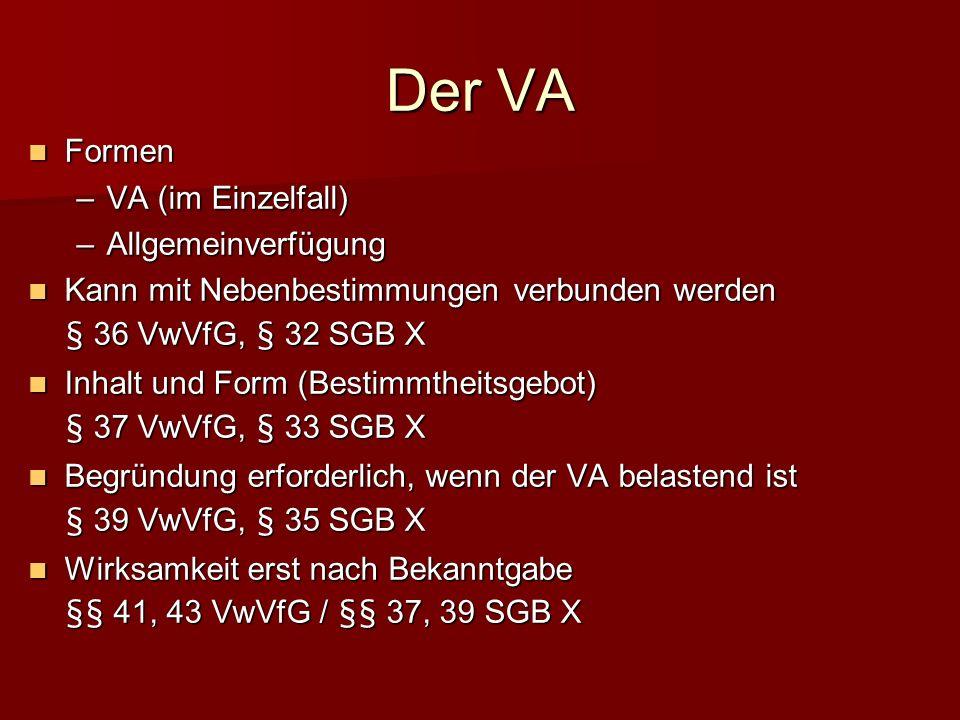Der VA Formen Formen – VA (im Einzelfall) – Allgemeinverfügung Kann mit Nebenbestimmungen verbunden werden Kann mit Nebenbestimmungen verbunden werden § 36 VwVfG, § 32 SGB X Inhalt und Form (Bestimmtheitsgebot) Inhalt und Form (Bestimmtheitsgebot) § 37 VwVfG, § 33 SGB X Begründung erforderlich, wenn der VA belastend ist Begründung erforderlich, wenn der VA belastend ist § 39 VwVfG, § 35 SGB X Wirksamkeit erst nach Bekanntgabe Wirksamkeit erst nach Bekanntgabe §§ 41, 43 VwVfG / §§ 37, 39 SGB X