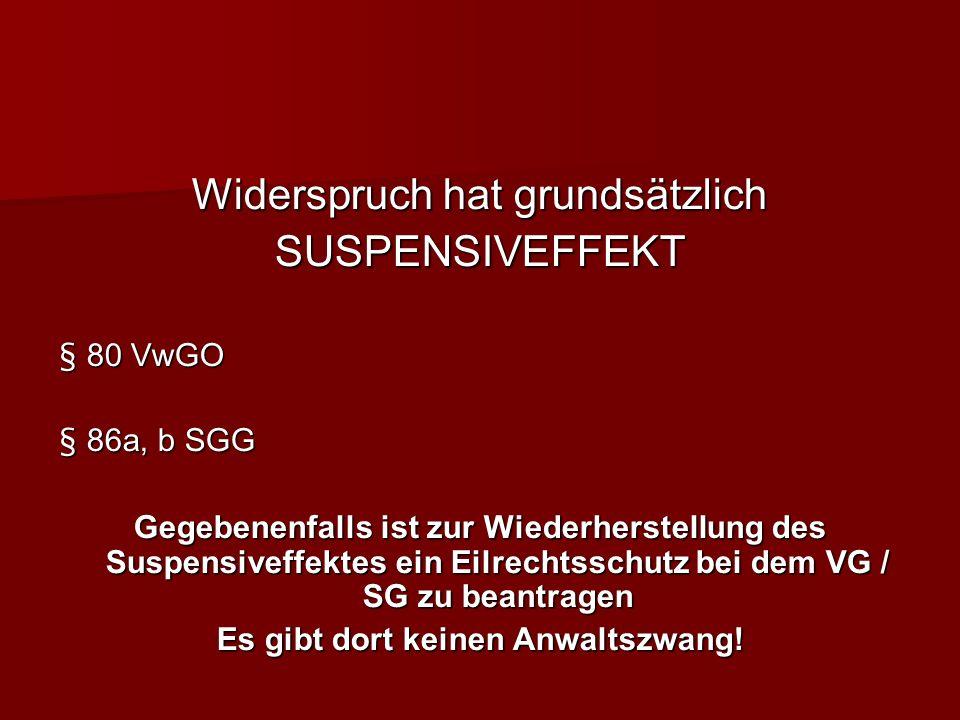 Widerspruch hat grundsätzlich SUSPENSIVEFFEKT § 80 VwGO § 86a, b SGG Gegebenenfalls ist zur Wiederherstellung des Suspensiveffektes ein Eilrechtsschutz bei dem VG / SG zu beantragen Es gibt dort keinen Anwaltszwang!