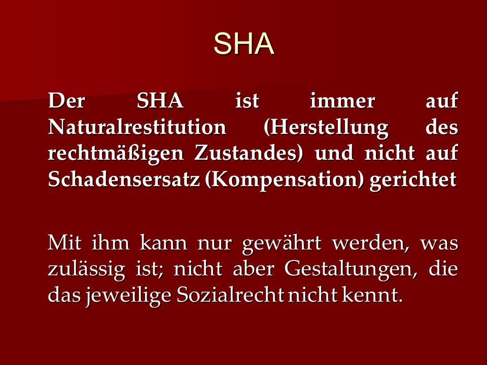 SHA Der SHA ist immer auf Naturalrestitution (Herstellung des rechtmäßigen Zustandes) und nicht auf Schadensersatz (Kompensation) gerichtet Mit ihm kann nur gewährt werden, was zulässig ist; nicht aber Gestaltungen, die das jeweilige Sozialrecht nicht kennt.