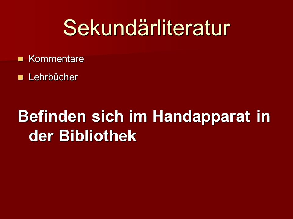 Sekundärliteratur Kommentare Kommentare Lehrbücher Lehrbücher Befinden sich im Handapparat in der Bibliothek