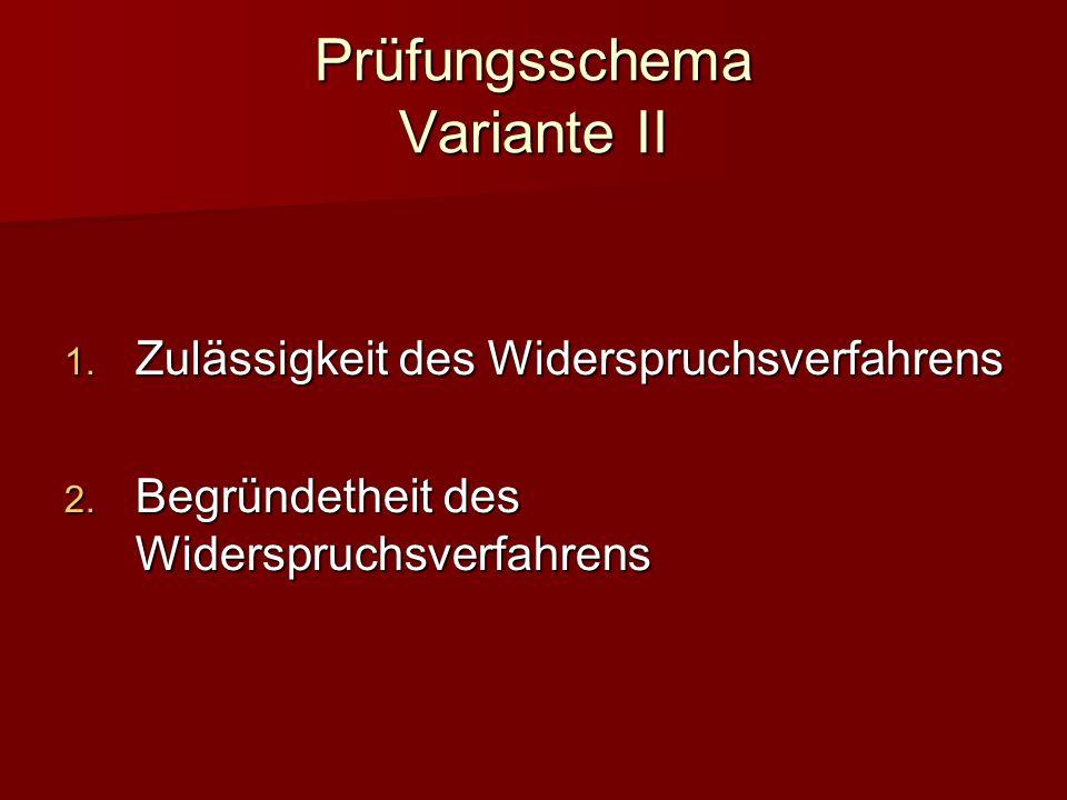 Prüfungsschema Variante II Zulässigkeit des Widerspruchsverfahrens Zulässigkeit des Widerspruchsverfahrens Begründetheit des Widerspruchsverfahrens Begründetheit des Widerspruchsverfahrens