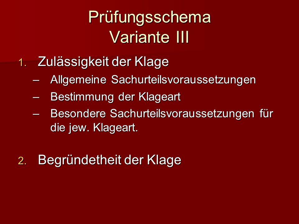 Prüfungsschema Variante III Zulässigkeit der Klage Zulässigkeit der Klage – Allgemeine Sachurteilsvoraussetzungen – Bestimmung der Klageart – Besondere Sachurteilsvoraussetzungen für die jew.