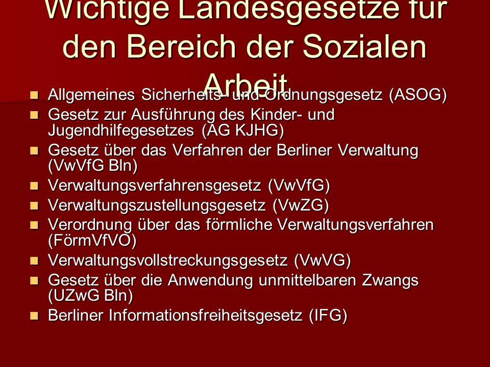 Wichtige Landesgesetze für den Bereich der Sozialen Arbeit Allgemeines Sicherheits- und Ordnungsgesetz (ASOG) Gesetz zur Ausführung des Kinder- und Jugendhilfegesetzes (AG KJHG) Gesetz über das Verfahren der Berliner Verwaltung (VwVfG Bln) Verwaltungsverfahrensgesetz (VwVfG) Verwaltungszustellungsgesetz (VwZG) Verordnung über das förmliche Verwaltungsverfahren (FörmVfVO) Verwaltungsvollstreckungsgesetz (VwVG) Gesetz über die Anwendung unmittelbaren Zwangs (UZwG Bln) Berliner Informationsfreiheitsgesetz (IFG)