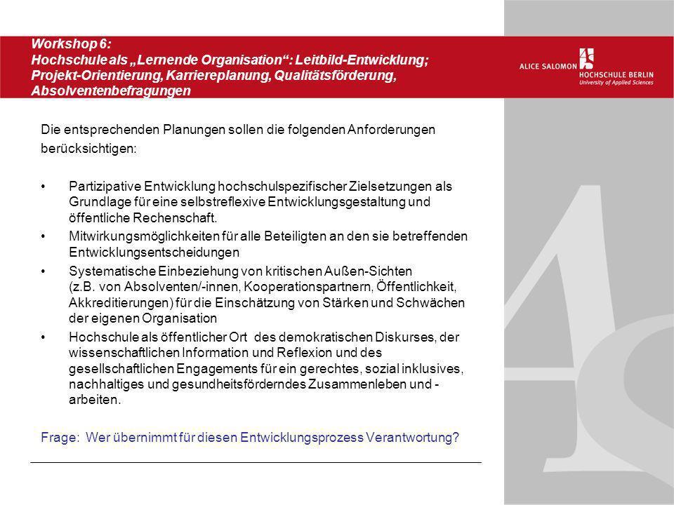 Workshop 6: Hochschule als Lernende Organisation: Leitbild-Entwicklung; Projekt-Orientierung, Karriereplanung, Qualitätsförderung, Absolventenbefragun