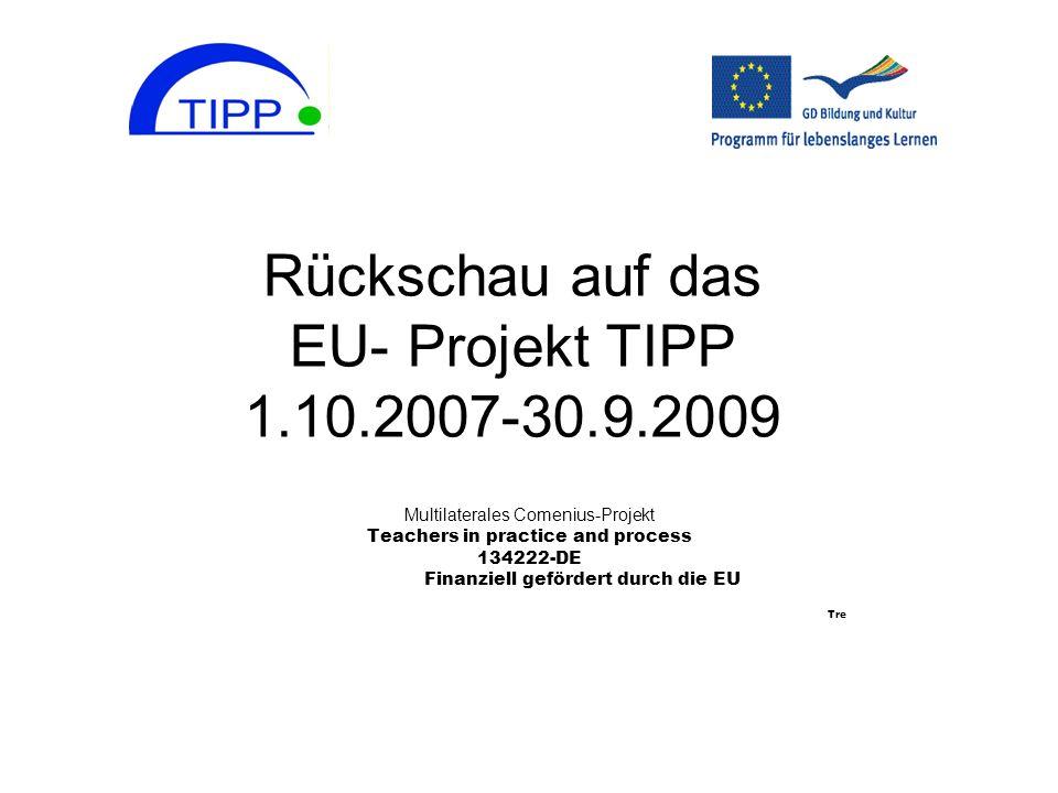 Rückschau auf das EU- Projekt TIPP 1.10.2007-30.9.2009 Multilaterales Comenius-Projekt Teachers in practice and process 134222-DE Finanziell gefördert durch die EU Tre
