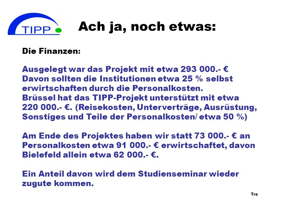 Ach ja, noch etwas: Die Finanzen : Ausgelegt war das Projekt mit etwa 293 000.- Davon sollten die Institutionen etwa 25 % selbst erwirtschaften durch die Personalkosten.