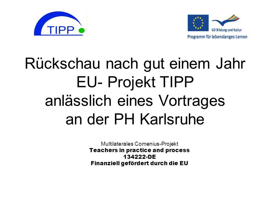 Rückschau nach gut einem Jahr EU- Projekt TIPP anlässlich eines Vortrages an der PH Karlsruhe Multilaterales Comenius-Projekt Teachers in practice and
