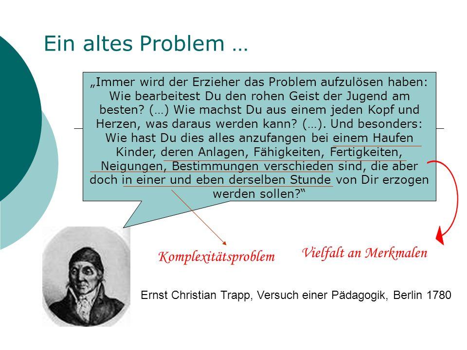 Ernst Christian Trapp, Versuch einer Pädagogik, Berlin 1780 Ein altes Problem … Immer wird der Erzieher das Problem aufzulösen haben: Wie bearbeitest