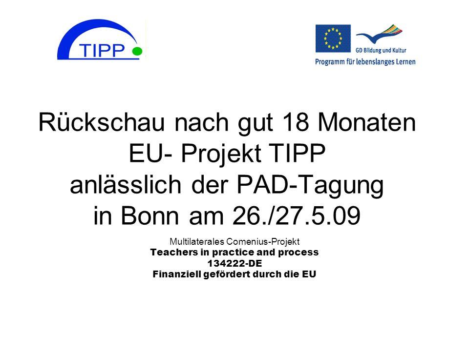 Rückschau nach gut 18 Monaten EU- Projekt TIPP anlässlich der PAD-Tagung in Bonn am 26./27.5.09 Multilaterales Comenius-Projekt Teachers in practice a