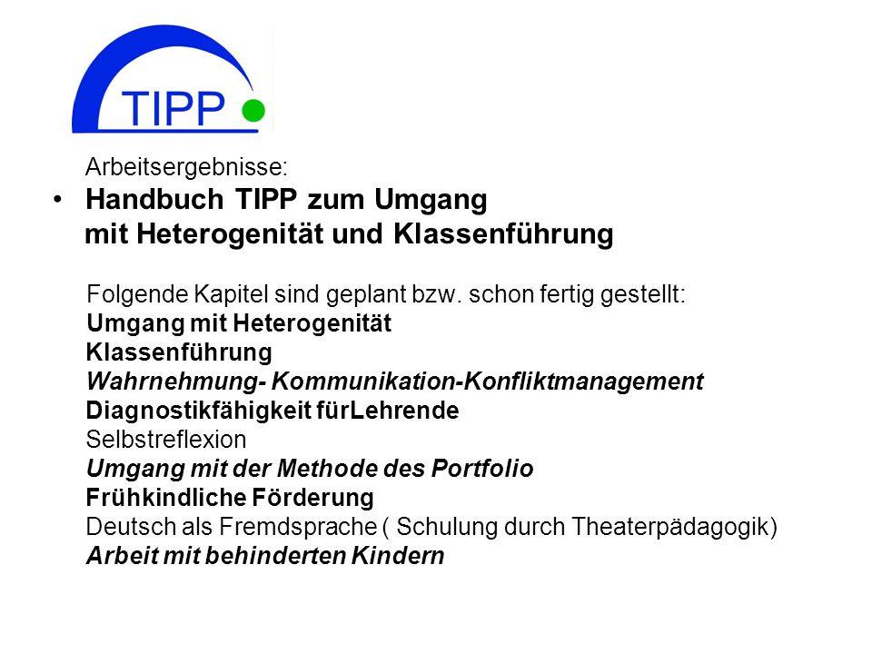 Arbeitsergebnisse: Handbuch TIPP zum Umgang mit Heterogenität und Klassenführung Folgende Kapitel sind geplant bzw. schon fertig gestellt: Umgang mit