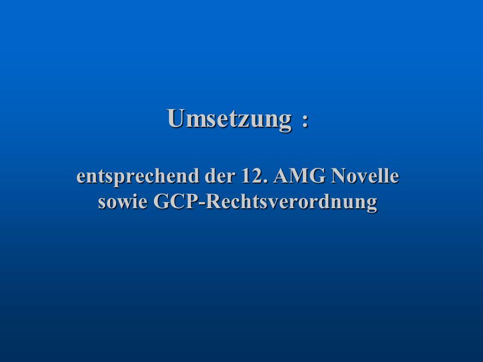 Umsetzung : entsprechend der 12. AMG Novelle sowie GCP-Rechtsverordnung