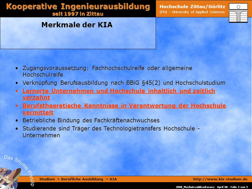 Studium + Berufliche Ausbildung = KIAhttp://www.kia-studium.de Kooperative Ingenieurausbildung seit 1997 in Zittau 2008_Mechatronikkonferenz· April 08 · Folie 2 von 5 Hochschule Zittau/Görlitz (FH) – University of Applied Sciences Merkmale der KIA Zugangsvoraussetzung: Fachhochschulreife oder allgemeine HochschulreifeZugangsvoraussetzung: Fachhochschulreife oder allgemeine Hochschulreife Verknüpfung Berufsausbildung nach BBiG §45(2) und HochschulstudiumVerknüpfung Berufsausbildung nach BBiG §45(2) und Hochschulstudium Lernorte Unternehmen und Hochschule inhaltlich und zeitlich verzahntLernorte Unternehmen und Hochschule inhaltlich und zeitlich verzahnt Berufstheoretische Kenntnisse in Verantwortung der Hochschule vermitteltBerufstheoretische Kenntnisse in Verantwortung der Hochschule vermittelt Betriebliche Bindung des FachkräftenachwuchsesBetriebliche Bindung des Fachkräftenachwuchses Studierende sind Träger des Technologietransfers Hochschule - UnternehmenStudierende sind Träger des Technologietransfers Hochschule - Unternehmen