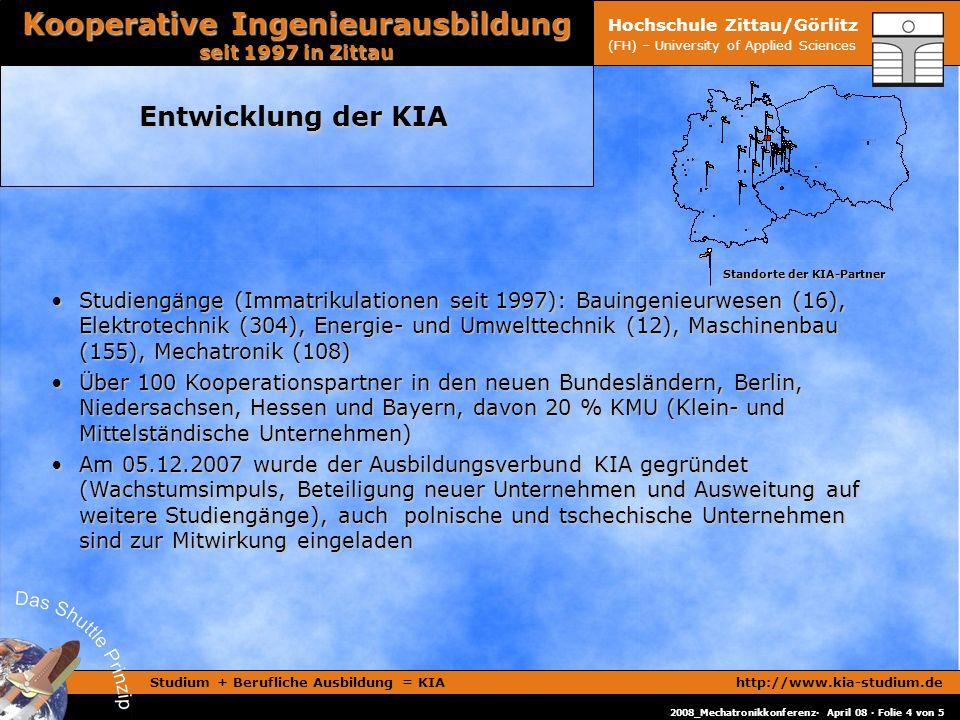 Studium + Berufliche Ausbildung = KIAhttp://www.kia-studium.de Kooperative Ingenieurausbildung seit 1997 in Zittau 2008_Mechatronikkonferenz· April 08 · Folie 4 von 5 Hochschule Zittau/Görlitz (FH) – University of Applied Sciences Entwicklung der KIA Standorte der KIA-Partner Standorte der KIA-Partner Studiengänge (Immatrikulationen seit 1997): Bauingenieurwesen (16), Elektrotechnik (304), Energie- und Umwelttechnik (12), Maschinenbau (155), Mechatronik (108)Studiengänge (Immatrikulationen seit 1997): Bauingenieurwesen (16), Elektrotechnik (304), Energie- und Umwelttechnik (12), Maschinenbau (155), Mechatronik (108) Über 100 Kooperationspartner in den neuen Bundesländern, Berlin, Niedersachsen, Hessen und Bayern, davon 20 % KMU (Klein- und Mittelständische Unternehmen)Über 100 Kooperationspartner in den neuen Bundesländern, Berlin, Niedersachsen, Hessen und Bayern, davon 20 % KMU (Klein- und Mittelständische Unternehmen) Am 05.12.2007 wurde der Ausbildungsverbund KIA gegründet (Wachstumsimpuls, Beteiligung neuer Unternehmen und Ausweitung auf weitere Studiengänge), auch polnische und tschechische Unternehmen sind zur Mitwirkung eingeladenAm 05.12.2007 wurde der Ausbildungsverbund KIA gegründet (Wachstumsimpuls, Beteiligung neuer Unternehmen und Ausweitung auf weitere Studiengänge), auch polnische und tschechische Unternehmen sind zur Mitwirkung eingeladen