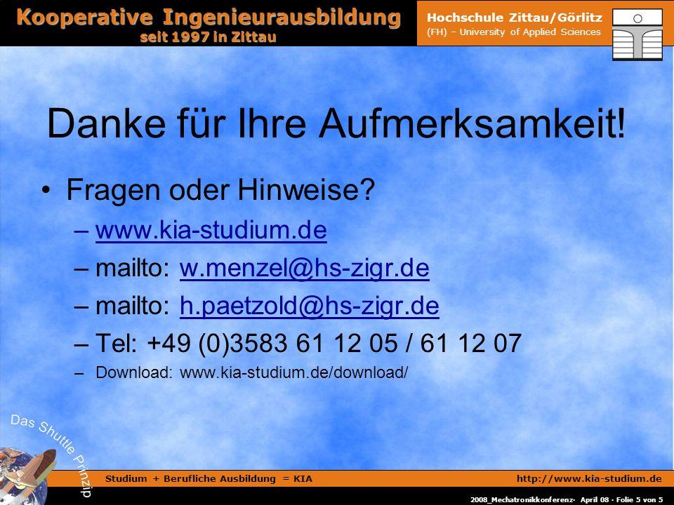Studium + Berufliche Ausbildung = KIAhttp://www.kia-studium.de Kooperative Ingenieurausbildung seit 1997 in Zittau 2008_Mechatronikkonferenz· April 08 · Folie 5 von 5 Hochschule Zittau/Görlitz (FH) – University of Applied Sciences Danke für Ihre Aufmerksamkeit.