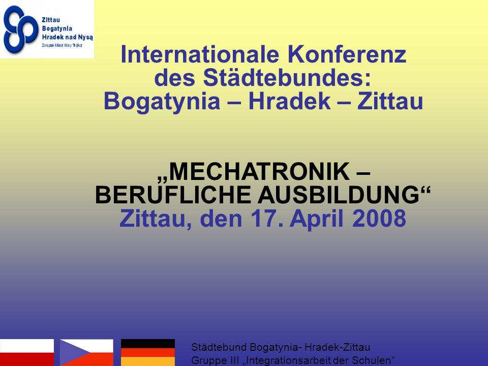 Internationale Konferenz des Städtebundes: Bogatynia – Hradek – Zittau MECHATRONIK – BERUFLICHE AUSBILDUNG Zittau, den 17.