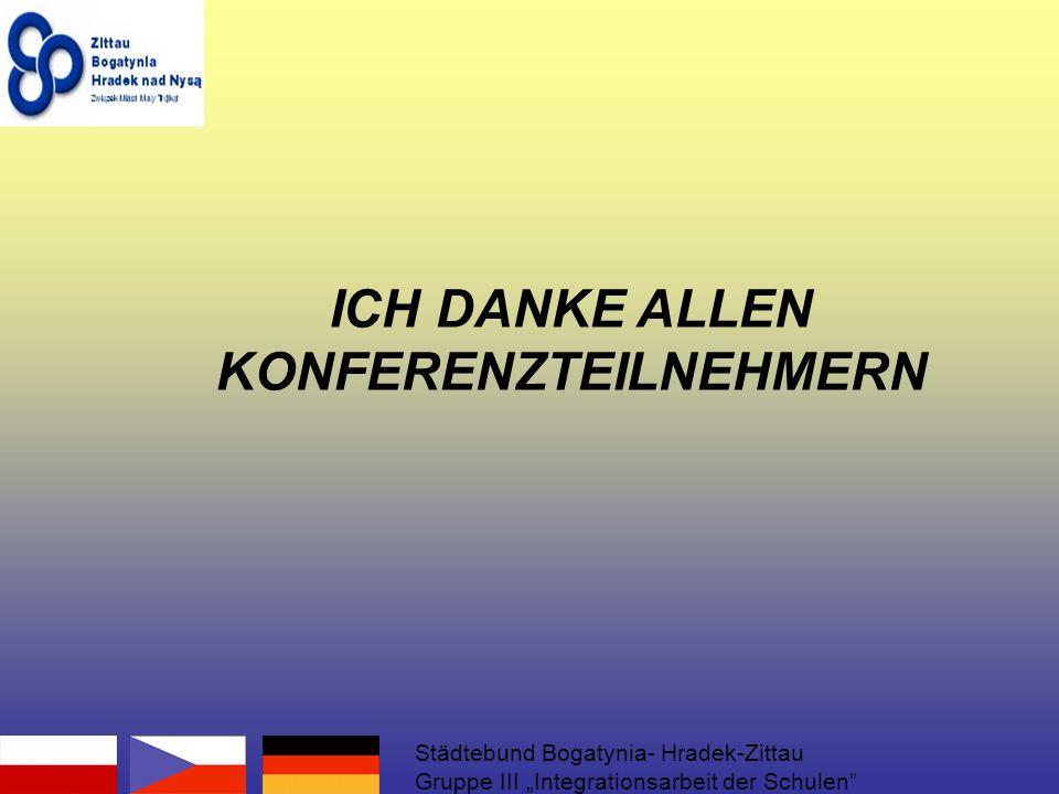 ICH DANKE ALLEN KONFERENZTEILNEHMERN Städtebund Bogatynia- Hradek-Zittau Gruppe III Integrationsarbeit der Schulen