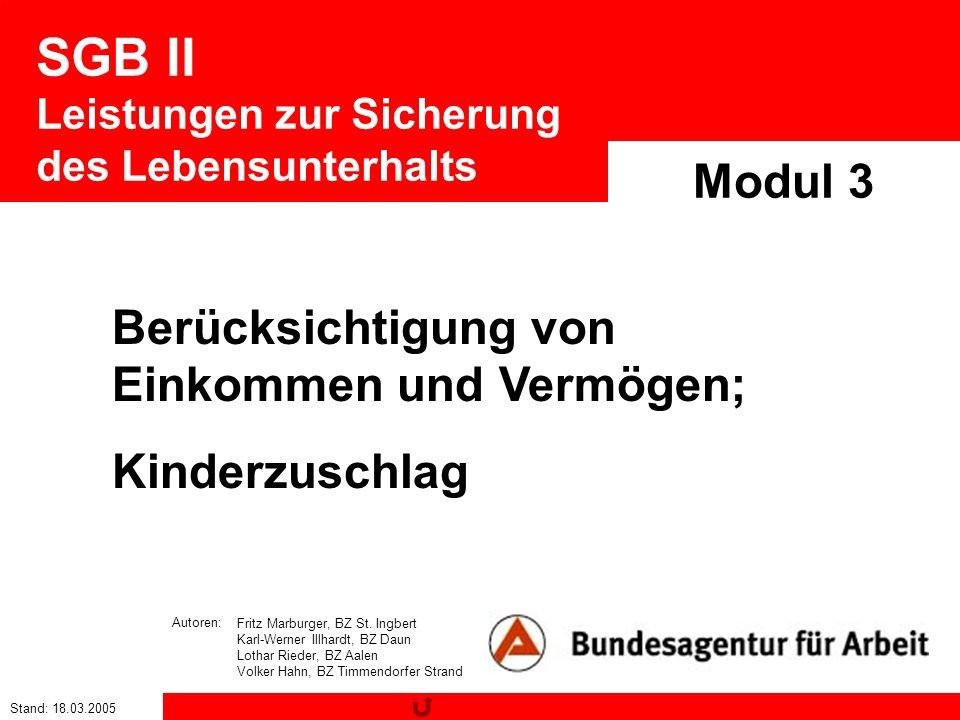 Stand: 18.03.2005 SGB II Leistungen zur Sicherung des Lebensunterhalts Modul 3 Berücksichtigung von Einkommen und Vermögen; Kinderzuschlag Fritz Marbu