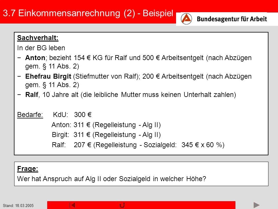 Stand: 18.03.2005 3.7 Einkommensanrechnung (2) - Beispiel Sachverhalt: In der BG leben Anton; bezieht 154 KG für Ralf und 500 Arbeitsentgelt (nach Abz