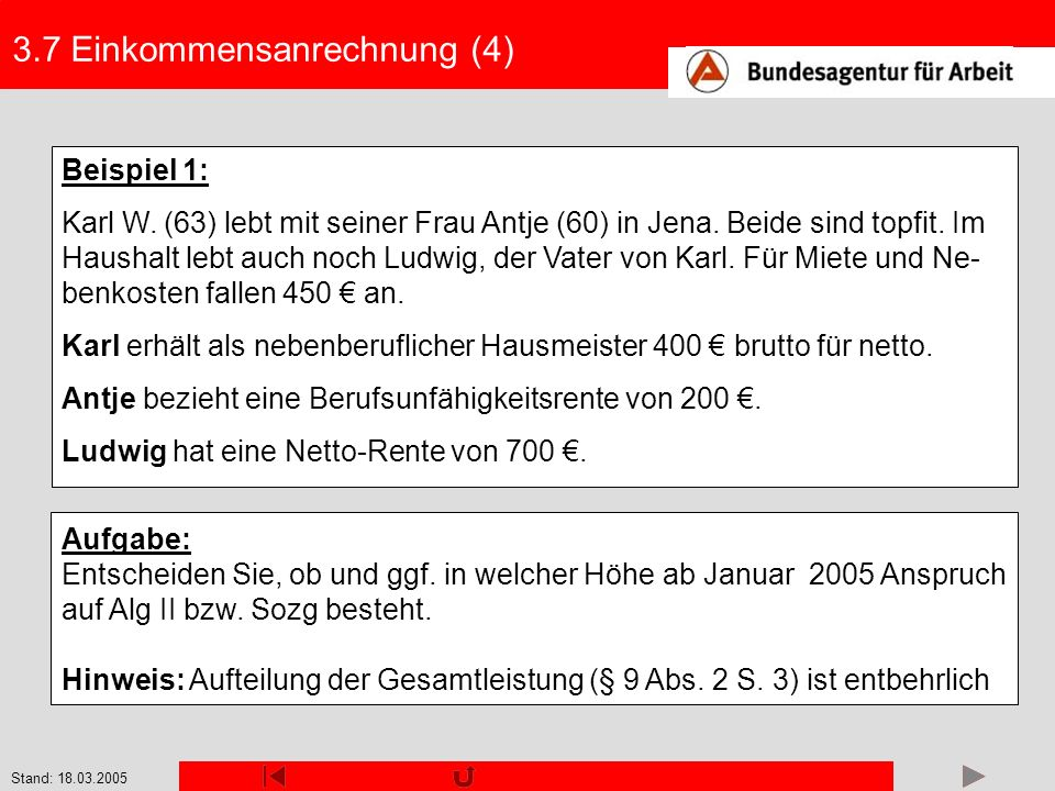 Stand: 18.03.2005 3.7 Einkommensanrechnung (4) Beispiel 1: Karl W. (63) lebt mit seiner Frau Antje (60) in Jena. Beide sind topfit. Im Haushalt lebt a