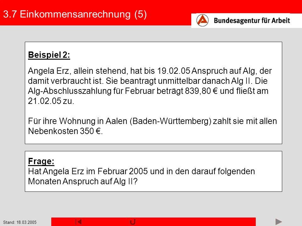 Stand: 18.03.2005 3.7 Einkommensanrechnung (5) Beispiel 2: Angela Erz, allein stehend, hat bis 19.02.05 Anspruch auf Alg, der damit verbraucht ist. Si