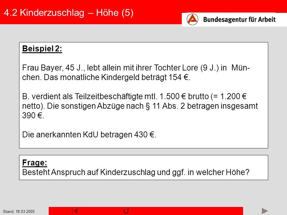 Stand: 18.03.2005 4.2 Kinderzuschlag – Höhe (5) Beispiel 2: Frau Bayer, 45 J., lebt allein mit ihrer Tochter Lore (9 J.) in Mün- chen. Das monatliche
