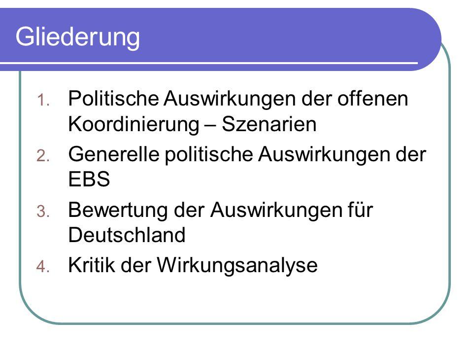 Gliederung 1. Politische Auswirkungen der offenen Koordinierung – Szenarien 2. Generelle politische Auswirkungen der EBS 3. Bewertung der Auswirkungen