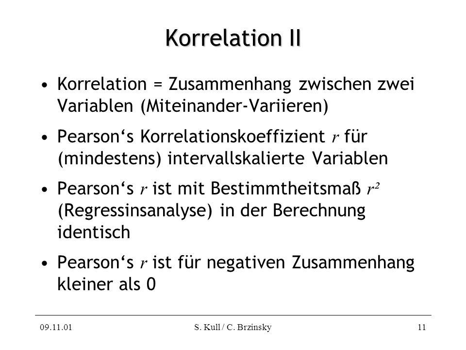 09.11.01S. Kull / C. Brzinsky11 Korrelation II Korrelation = Zusammenhang zwischen zwei Variablen (Miteinander-Variieren) Pearsons Korrelationskoeffiz