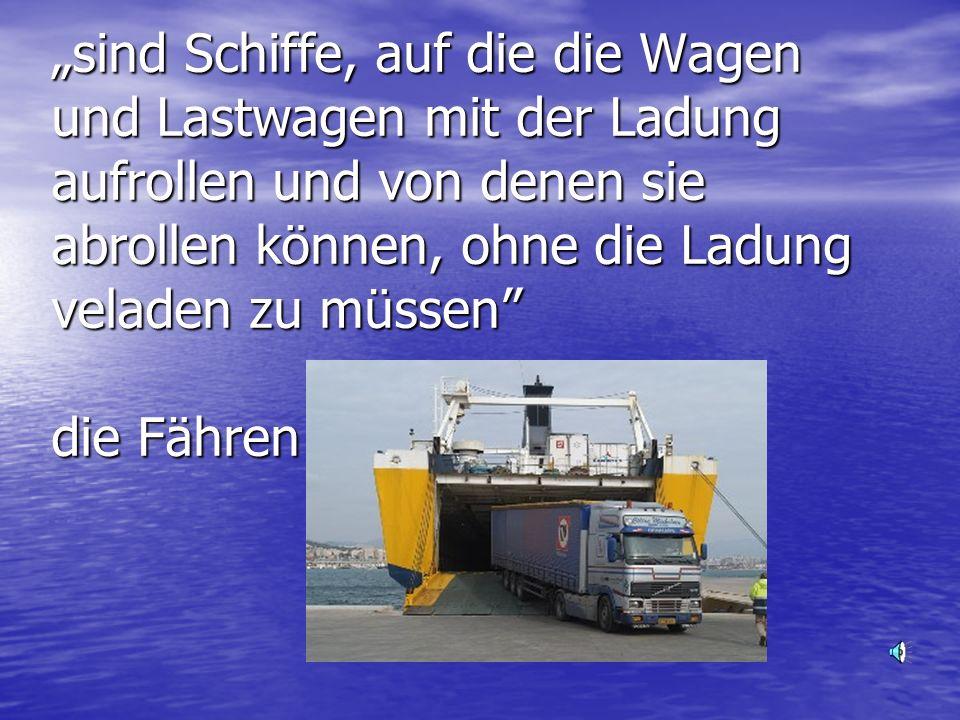 sind Schiffe, auf die die Wagen und Lastwagen mit der Ladung aufrollen und von denen sie abrollen können, ohne die Ladung veladen zu müssen
