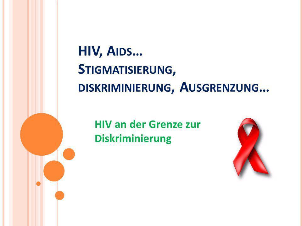HIV, A IDS … S TIGMATISIERUNG, DISKRIMINIERUNG, A USGRENZUNG … HIV an der Grenze zur Diskriminierung