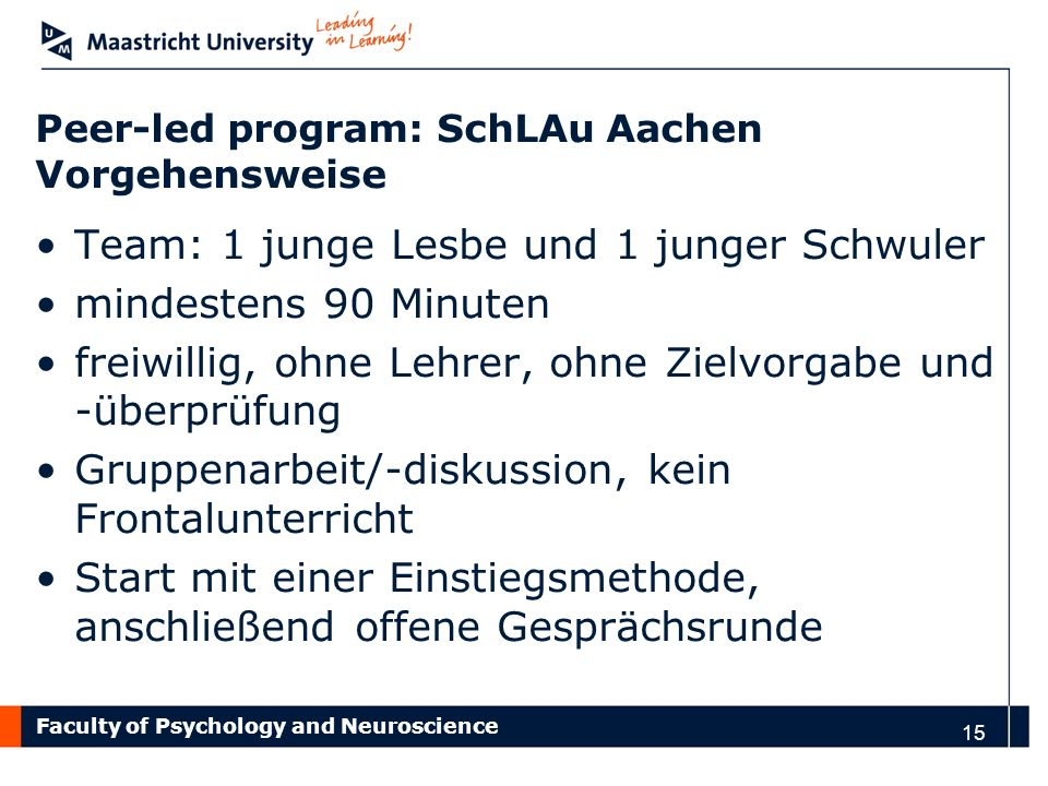 Faculty of Psychology and Neuroscience Peer-led program: SchLAu Aachen Vorgehensweise Team: 1 junge Lesbe und 1 junger Schwuler mindestens 90 Minuten