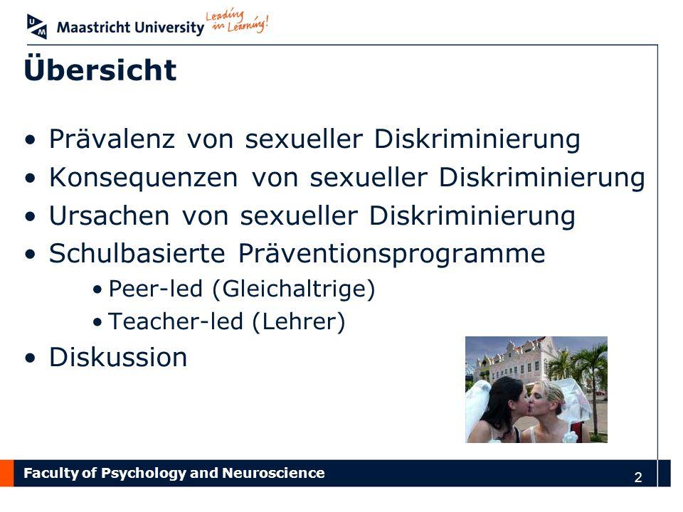 Faculty of Psychology and Neuroscience 3 Prävalenz von sexueller Diskriminierung: Niederländisches Vorbild 5% Homosexuelle Männer & Frauen sollten nicht das Recht haben so zu leben wie sie wollen 12% Unakzeptabel wenn ein Sohn/ eine Tochter mit dem gleichgeschlechtlichen Partner zusammenlebt 22% Gegen gleichgeschlechtliche Ehen 33% Gegen Adoption von gleichgeschlechtlichen Partnern 31% Ekelhaft wenn sich zwei Frauen in der Öffentlichkeit küssen 42%Ekelhaft wenn sich zwei Männer in der Öffentlichkeit küssen Keuzenkamp et al., (2006); De Graaf et al., (2005)