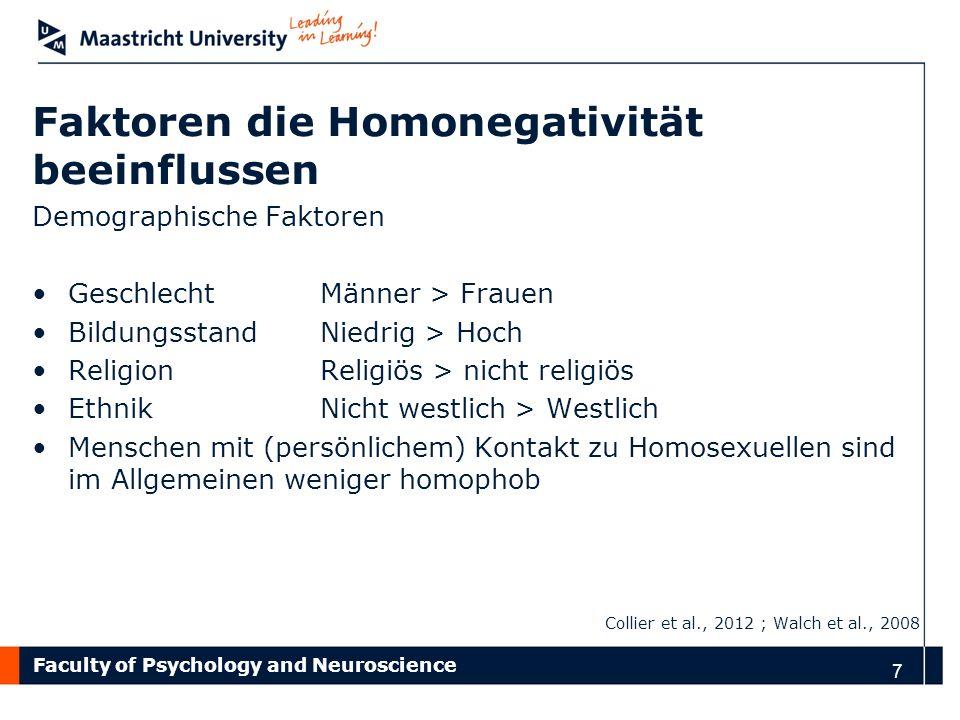 Faculty of Psychology and Neuroscience 8 Faktoren die homonegatives Verhalten beeinflussen Kognitive Faktoren Traditionelle Überzeugungen über Geschlechterrollen Autoritäre Überzeugungen Maskulinität Einstellung (sexuelle Orientierung ist angelernt vs.