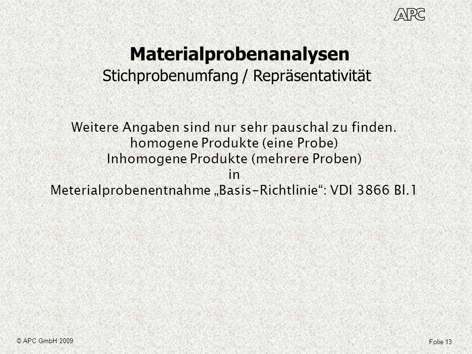 Folie 13 © APC GmbH 2009 Materialprobenanalysen Stichprobenumfang / Repräsentativität Weitere Angaben sind nur sehr pauschal zu finden. homogene Produ