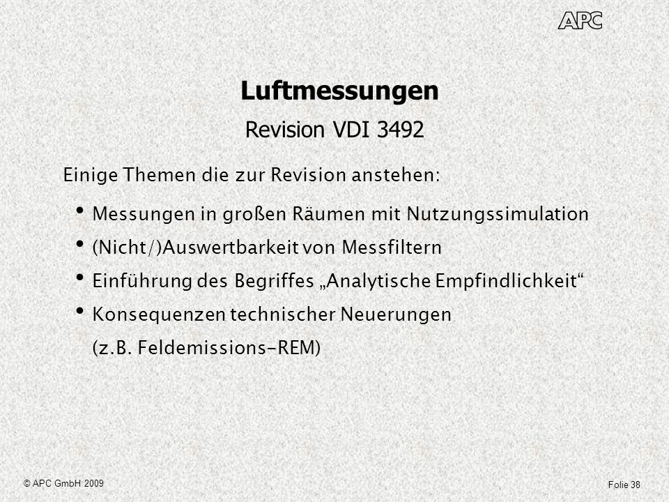 Folie 38 © APC GmbH 2009 Luftmessungen Revision VDI 3492 Einige Themen die zur Revision anstehen: Messungen in großen Räumen mit Nutzungssimulation (N