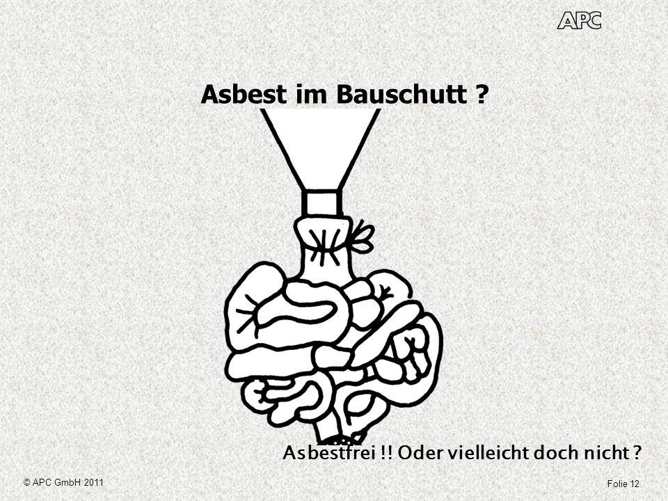 Folie 12 © APC GmbH 2011 Asbest im Bauschutt ? Asbestfrei !! Oder vielleicht doch nicht ?