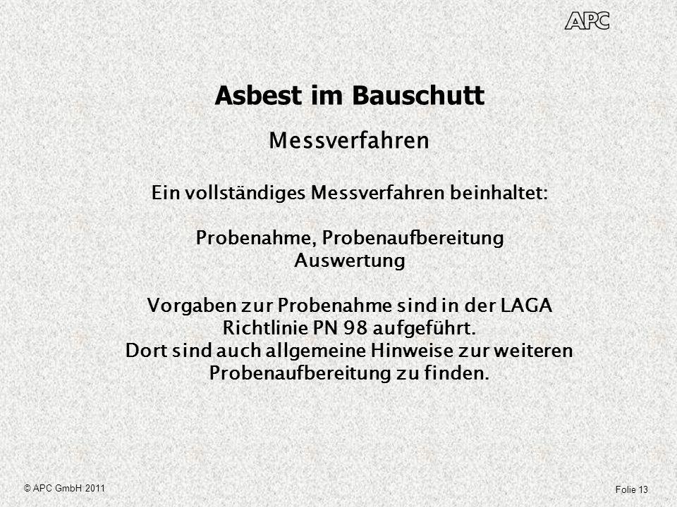 Folie 13 © APC GmbH 2011 Asbest im Bauschutt Messverfahren Ein vollständiges Messverfahren beinhaltet: Probenahme, Probenaufbereitung Auswertung Vorga