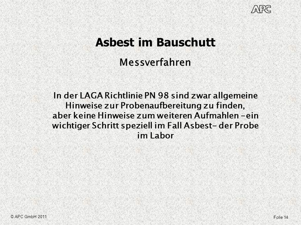 Folie 14 © APC GmbH 2011 Asbest im Bauschutt Messverfahren In der LAGA Richtlinie PN 98 sind zwar allgemeine Hinweise zur Probenaufbereitung zu finden
