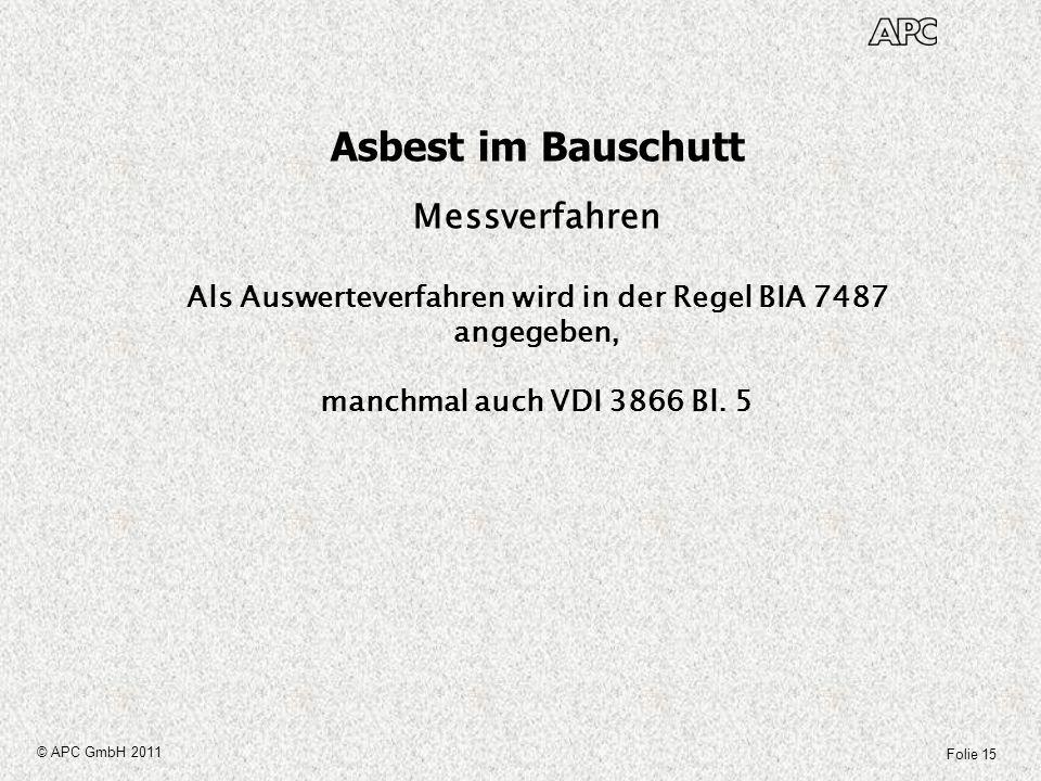 Folie 15 © APC GmbH 2011 Asbest im Bauschutt Messverfahren Als Auswerteverfahren wird in der Regel BIA 7487 angegeben, manchmal auch VDI 3866 Bl. 5