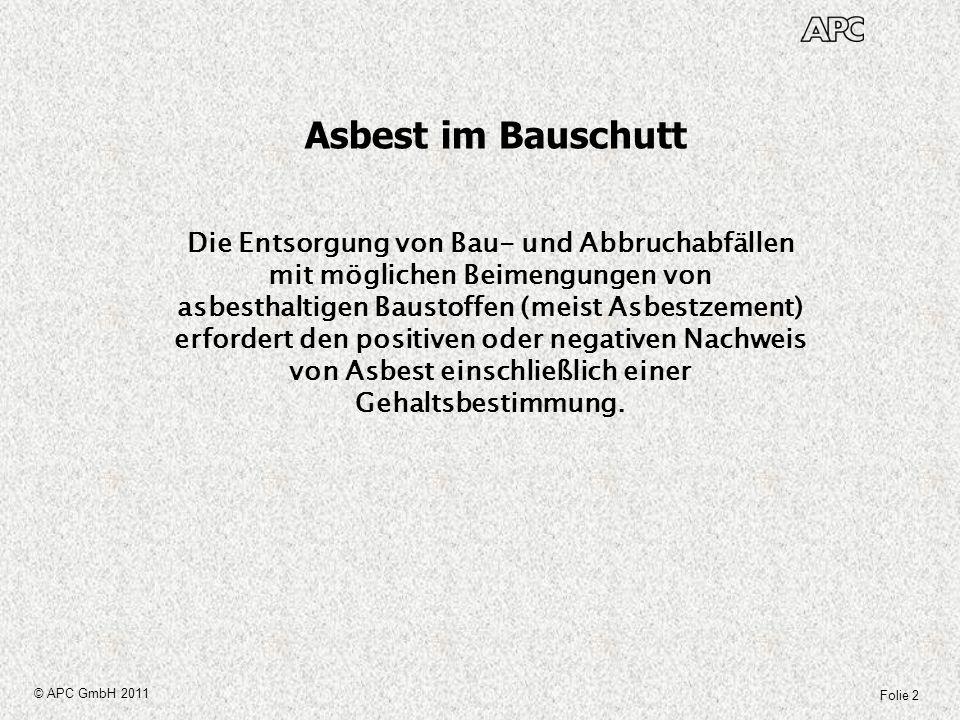 Folie 13 © APC GmbH 2011 Asbest im Bauschutt Messverfahren Ein vollständiges Messverfahren beinhaltet: Probenahme, Probenaufbereitung Auswertung Vorgaben zur Probenahme sind in der LAGA Richtlinie PN 98 aufgeführt.