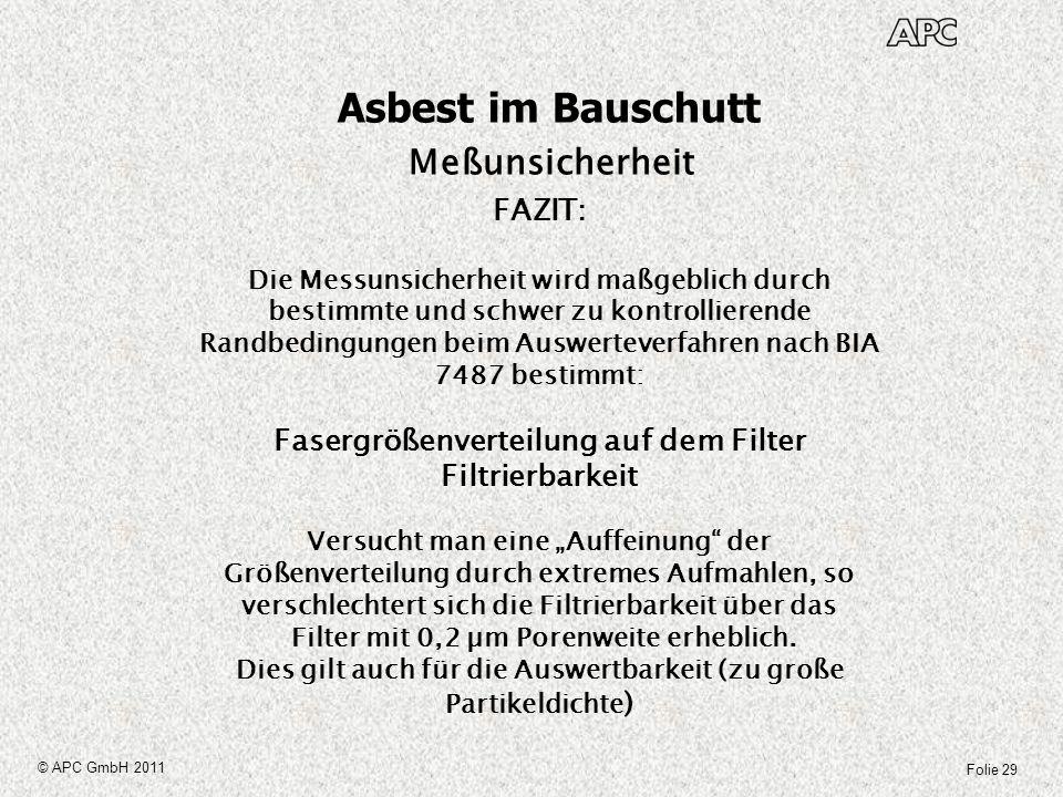 Folie 29 © APC GmbH 2011 Asbest im Bauschutt Meßunsicherheit FAZIT: Die Messunsicherheit wird maßgeblich durch bestimmte und schwer zu kontrollierende